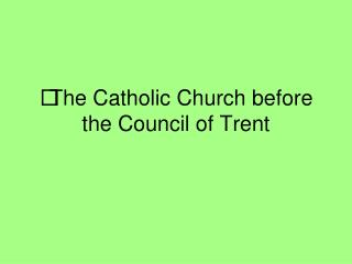 The Catholic Church before the Council of Trent