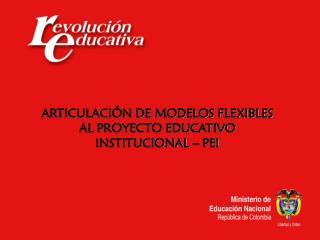 ARTICULACI�N DE MODELOS FLEXIBLES AL PROYECTO EDUCATIVO INSTITUCIONAL � PEI