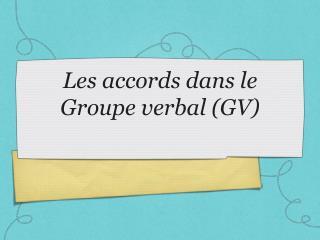 Les accords dans le Groupe verbal (GV)