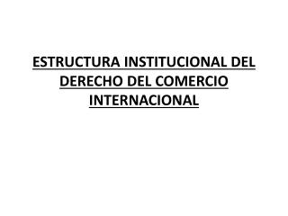ESTRUCTURA INSTITUCIONAL DEL DERECHO DEL COMERCIO INTERNACIONAL