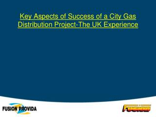 Key Aspects of Success of a City Gas Distribution Project-The UK Experience