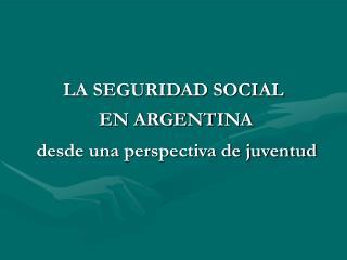 LA SEGURIDAD SOCIAL  EN ARGENTINA desde una perspectiva de juventud