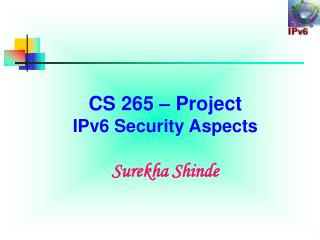 CS 265   Project IPv6 Security Aspects  Surekha Shinde