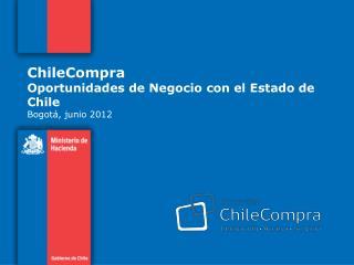 ChileCompra  Oportunidades de Negocio con el Estado de Chile Bogotá, junio 2012