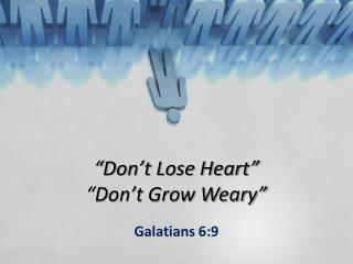 """Don't Lose Heart"" ""Don't Grow Weary"""