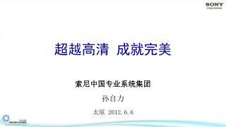 索尼中国专业系统集团 孙自力 太原  2012.6.6