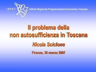 Il problema della  non autosufficienza in Toscana Nicola Sciclone Firenze, 30 marzo 2007