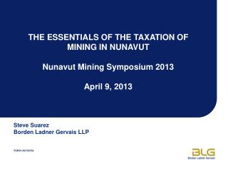 THE ESSENTIALS OF THE TAXATION OF MINING IN NUNAVUT Nunavut Mining Symposium 2013 April 9, 2013