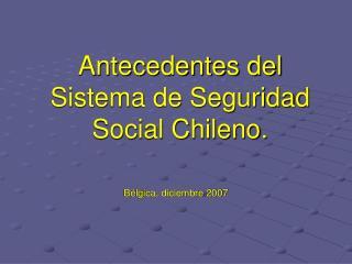 Antecedentes del Sistema de Seguridad Social Chileno.
