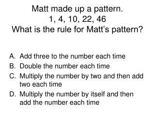 Matt made up a pattern. 1, 4, 10, 22, 46 What is the rule for Matt's pattern?