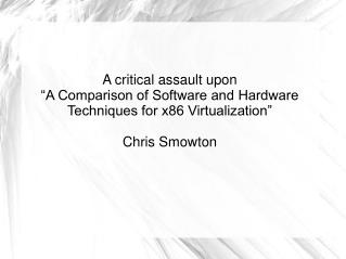 A critical assault upon  A Comparison of Software and Hardware Techniques for x86 Virtualization   Chris Smowton