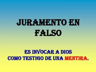 JURAMENTO EN FALSO Es invocar a Dios  como testigo de una  mentira .
