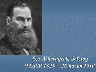 Lev Nikolayeviç Tolstoy 9 .Eylül 1828 – 20 kasım 1910