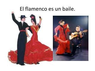 El  flamenco  es  un  baile .