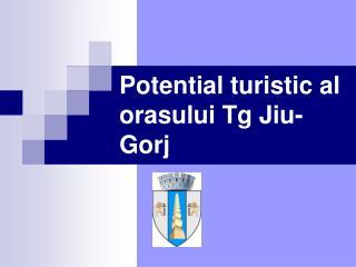 Potential turistic al orasului Tg Jiu-Gorj