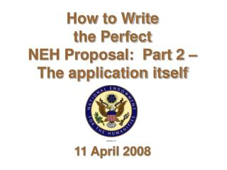 How to Write  the Perfect  NEH Proposal:  Part 2 – The application itself 11 April 2008