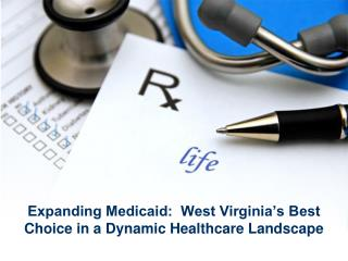 Expanding Medicaid:  West Virginia's Best Choice in a Dynamic Healthcare Landscape