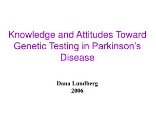Knowledge and Attitudes Toward Genetic Testing in Parkinson�s Disease Dana Lundberg  2006