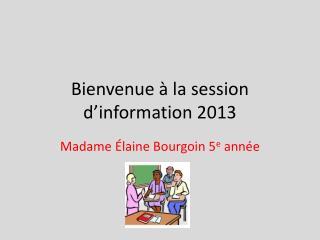 Bienvenue à la session d'information 2013