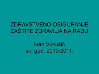 ZDRAVSTVENO OSIGURANJE    ZAŠTITE ZDRAVLJA NA RADU  Ivan Vukušić ak. god. 2010/2011.