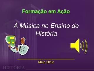 Formação em Ação  A Música no Ensino de História Maio 2012