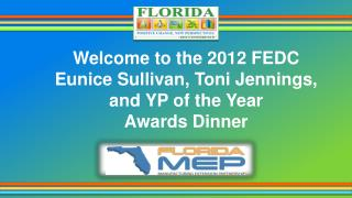 Welcome to the 2012 FEDC Eunice Sullivan, Toni Jennings,  and YP of the Year  Awards Dinner