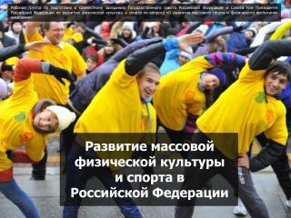 Развитие массовой  физической культуры  и  спорта в  Российской  Федерации
