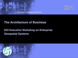 The Architecture of Business DOI Executive Workshop on Enterprise  Geospatial Systems