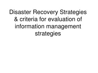 Disaster Recovery Strategies & criteria for evaluation of information management strategies