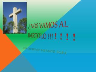 ¿ NOS VAMOS AL BARTOLO !!! !!!!