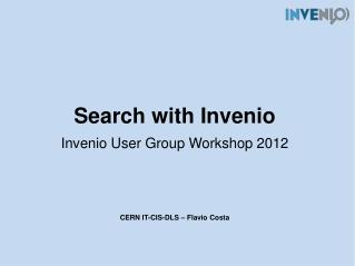 Search with  Invenio Invenio  User Group Workshop 2012 CERN IT-CIS-DLS  – Flavio Costa