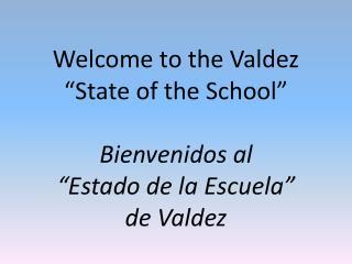 """Welcome to the Valdez  """"State of the School"""" Bienvenidos al  """"Estado de la Escuela""""  de Valdez"""