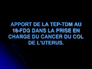 APPORT DE LA TEP-TDM AU 18-FDG DANS LA PRISE EN CHARGE DU CANCER DU COL DE L�UTERUS.