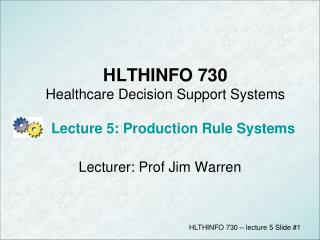 HLTHINFO 730 Healthcare Decision Support Systems      Lecture 5: Production Rule Systems