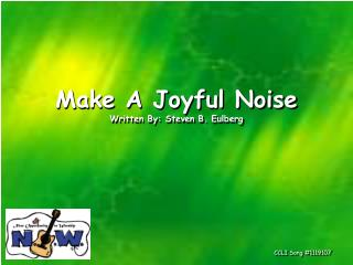 Make A Joyful Noise Written By: Steven B. Eulberg