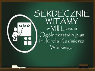 SERDECZNIE WITAMY  w  VIII  Liceum Ogólnokształcącym  im. Króla Kazimierza Wielkiego!