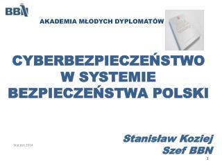 CYBERBEZPIECZEŃSTWO W SYSTEMIE BEZPIECZEŃSTWA POLSKI Stanisław Koziej Szef BBN