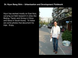 Dr. Hyun Bang Shin � Urbanisation and Development Fieldwork