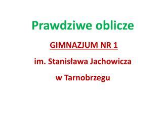 Prawdziwe  oblicze GIMNAZJUM NR 1 im. Stanisława Jachowicza w Tarnobrzegu