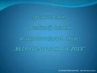 """sprawozdanie  z realizacji działań przygotowujących akcję """" BEZPIECZNE WAKACJE 2013"""""""