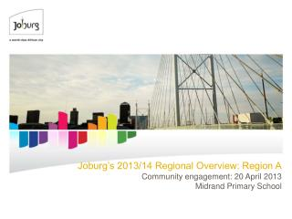 Joburg's 2013/14 Regional Overview: Region A Community engagement: 20 April 2013