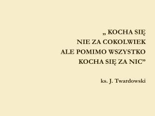 """"""" KOCHA SIĘ  NIE ZA COKOLWIEK  ALE POMIMO WSZYSTKO  KOCHA SIĘ ZA NIC"""" ks. J. Twardowski"""