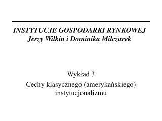 INSTYTUCJE GOSPOD A RKI RYNKOWEJ Jerzy Wilkin i Dominika Milczarek