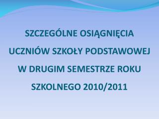 SZCZEGÓLNE OSIĄGNIĘCIA UCZNIÓW SZKOŁY PODSTAWOWEJ  W  DRUGIM  SEMESTRZE ROKU SZKOLNEGO 2010/2011