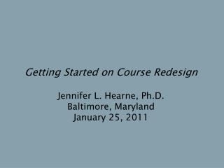 Getting Started on Course Redesign Jennifer L. Hearne, Ph.D. Baltimore, Maryland January 25, 2011