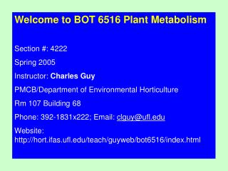 Welcome to BOT 6516 Plant Metabolism Section #: 4222 Spring 2005 Instructor:  Charles Guy