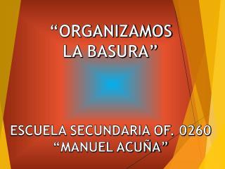 """""""ORGANIZAMOS  LA BASURA"""" ESCUELA SECUNDARIA OF. 0260  """"MANUEL ACUÑA"""""""