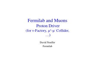 Fermilab and Muons  Proton Driver (for  ν -Factory,  μ + - μ -  Collider,   …)