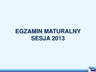 EGZAMIN MATURALNY SESJA 2013