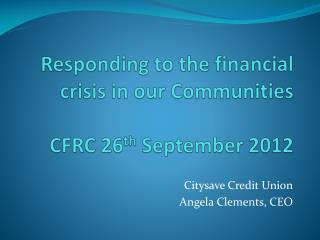 Responding to the financial crisis in our Communities CFRC 26 th  September 2012